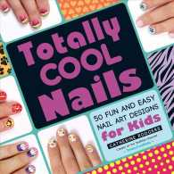 Totally Cool Nails 50 Fun and Easy Nail : 50 Fun and Easy Nail Art Designs for Kids