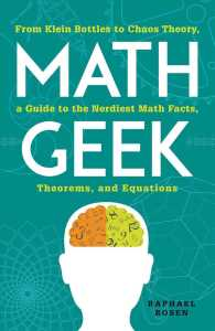 Math Geek : From Klein Bottles to Chaos Theory, a Guide to the Nerdiest Math Facts, Theorems, and Equations
