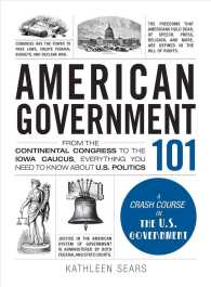 American Government 101 : From the Continental Congress to the Iowa Caucus, Everything You Need to Know about U.S. Politics