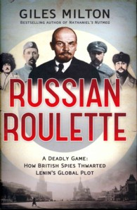 Russian Roulette : A Deadly Game: How British Spies Thwarted Lenin's Global Plot -- Hardback