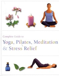 Complete Guide to Yoga, Pilates, Meditatin & Stress Relief