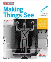Making Things See : 3D Vision with Kinect, Processing, Arduino, and MakerBot (Make: Books)