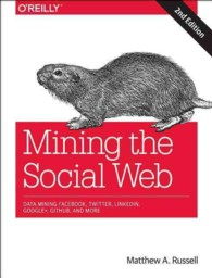 Mining the Social Web : Data Mining Facebook, Twitter, Linkedin, Google+, Github, and More (2ND)