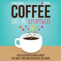 Coffee Gives Me Superpowers : An Illustrated Book about the Most Awesome Beverage on Earth