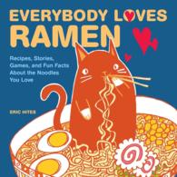 Everybody Loves Ramen : Recipes, Stories, Games, and Fun Facts about the Noodles You Love