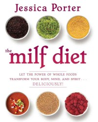 The Milf Diet : Let the Power of Whole Foods Transform Your Body, Mind, and Spirit...Deliciously