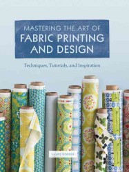 Mastering the Art of Fabric Printing and Design : Techniques, Tutorials, and Inspiration