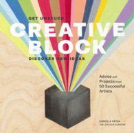 Creative Block : Get Unstuck, Discover New Ideas: Advice and Projects from 50 Successful Artists