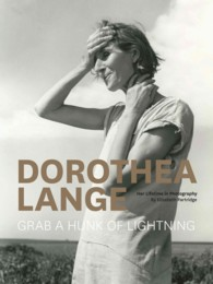 Dorothea Lange : Grab a Hunk of Lightning: Her Lifetime in Photography