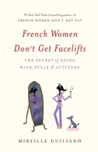 French Women Don't Get Facelifts : The Secret of Aging with Style & Attitude