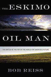 The Eskimo and the Oil Man : The Battle at the Top of the World for America&#039;s Future