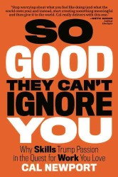 So Good They Can't Ignore You : Why Skills Trump Passion in the Quest for Work You Love -- Paperback