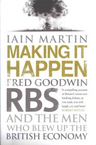 Making It Happen : Fred Goodwin, Rbs and the Men Who Blew Up the British Economy
