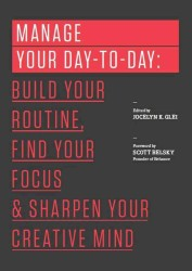 Manage Your Day-To-Day : Build Your Routine, Find Your Focus, and Sharpen Your Creative Mind (99u)