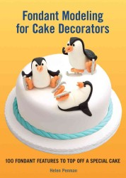 Fondant Modeling for Cake Decorators : 100 Fondant Features to Top Off a Special Cake (SPI)