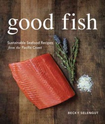Good Fish : Sustainable Seafood Recipes from the Pacific Coast
