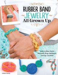 Rubber Band Jewelry All Grown Up : Learn to Make Stylish Bracelets, Rings, Necklaces, Earrings, and More