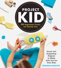 Project Kid : 100 Ingenious Crafts for Family Fun