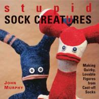 Stupid Sock Creatures : Making Quirky, Lovable Figures from Cast-off Socks