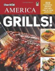 Char-Broil America Grills! : 222 Flavorful Recipes That Will Fire Up Your Appetite