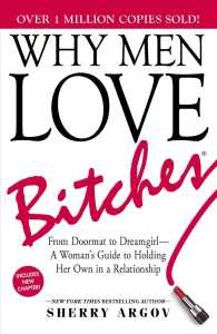 Why Men Love Bitches : From Doormat to Dreamgirl-A Woman&#039;s Guide to Holding Her Own in a Relationship