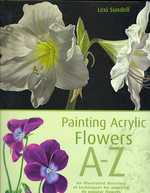 Painting Acrylic Flowers, A-Z : An Illustrated Directory of Techniques for Painting 40 Popular Flowers