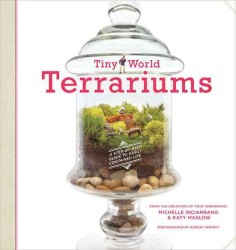 Tiny World Terrariums : A Step-by-Step Guide to Easily Contained Life
