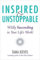 Inspired & Unstoppable : Wildly Succeeding in Your Life's Work!