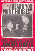 I Heard You Paint Houses : Frank &#039;the Irishman&#039; Sheerran and the inside Story of the Mafia, the Teamsters and the Last Ride of Jimmy Hoffa