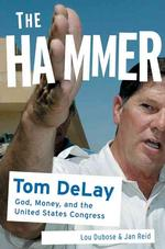 Tom Delay The Hammer: Tom DeLay: God, Money, and the Republican Congress<br />