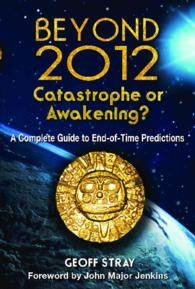 Beyond 2012: Catastrophe or Awakening? : A Complete Guide to End-of-Time Predictions