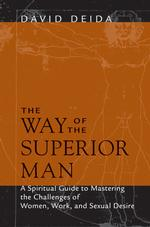 The Way of the Superior Man : A Spiritual Guide to Mastering the Challenges of Woman, Work, and Sexual Desire