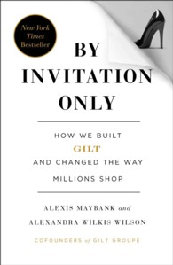 By Invitation Only : How We Built Gilt and Changed the Way Millions Shop