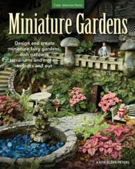 Miniature Gardens : Design and Create Miniature Fairy Gardens, Dish Gardens, Terrariums and More - Indoors and Out