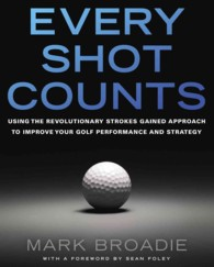 Every Shot Counts : Using the Revolutionary Strokes Gained Approach to Improve Your Golf Performance and Strategy