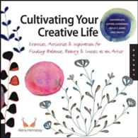Cultivating Your Creative Life : Exercises, Activities &amp; Inspiration for Finding Balance, Beauty &amp; Success as an Artist