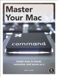 Master Your MAC : Simple Ways to Tweak, Customize, and Secure OS X