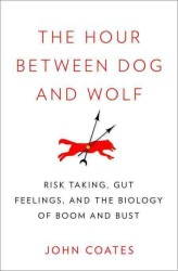 The Hour between Dog and Wolf : Risk Taking, Gut Feelings and the Biology of Boom and Bust