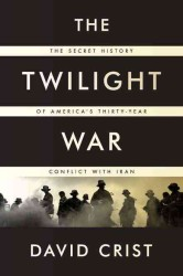 The Twilight War : The Secret History of America's Thirty-Year Conflict with Iran