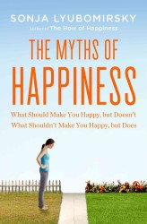 The Myths of Happiness : What Should Make You Happy, but Doesn't, What Shouldn't Make You Happy, but Does