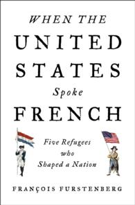 When the United States Spoke French : Five Refugees Who Shaped a Nation