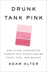 Drunk Tank Pink : And Other Unexpected Forces That Shape How We Think, Feel, and Behave