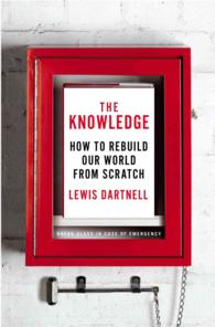 The Knowledge : How to Rebuild Our World from Scratch