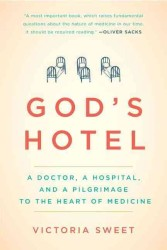 God&#039;s Hotel : A Doctor, a Hospital, and a Pilgrimage to the Heart of Medicine
