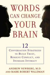 Words Can Change Your Brain : 12 Conversation Strategies to Build Trust, Resolve Conflict, and Increase Intimacy