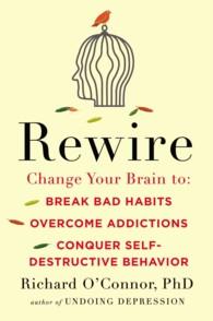 Rewire : Change Your Brain to Break Bad Habits, Overcome Addictions, Conquer Self-Destructive Behavior