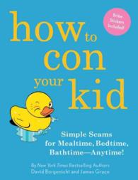 How to Con Your Kid : Simple Scams for Mealtime, Bedtime, Bathtime - Anytime!