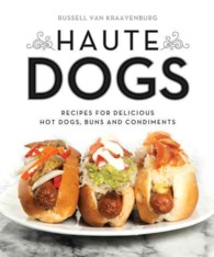 Haute Dogs : Recipes for Delicious Hot Dogs, Buns, and Condiments