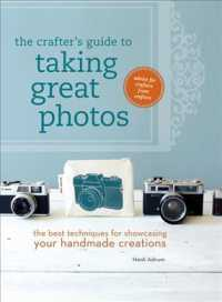 The Crafter's Guide to Taking Great Photos : The Best Techniques for Showcasing Your Handmade Creations