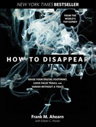 How to Disappear : Erase Your Digital Footprint, Leave False Trails, and Vanish without a Trace